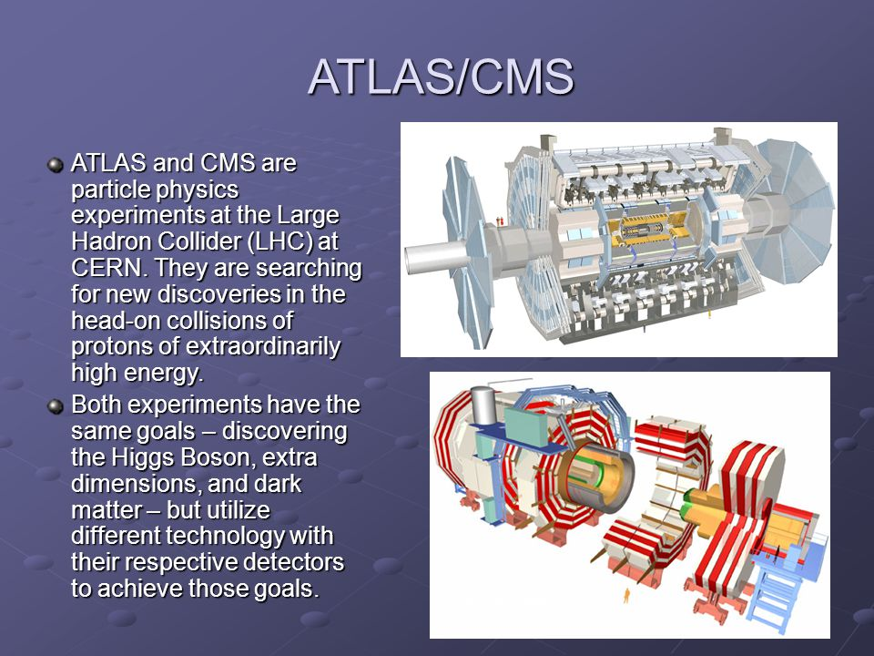 3 ATLAS and CMS are particle physics experiments at the Large Hadron Collider (LHC) at CERN.
