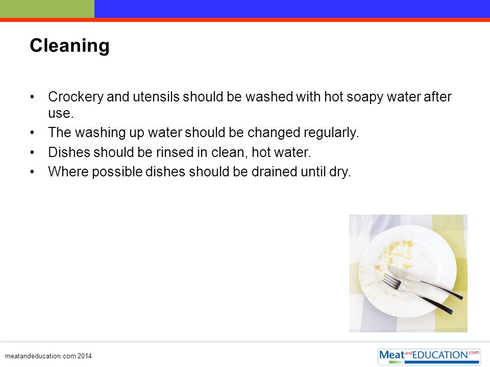 meatandeducation.com 2014 Cleaning – washing hands Hands should be regularly washed with warm soapy water and dried.
