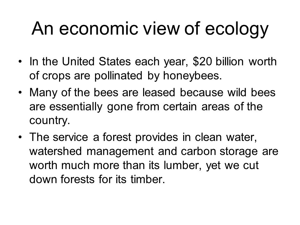 An economic view of ecology In the United States each year, $20 billion worth of crops are pollinated by honeybees. Many of the bees are leased becaus