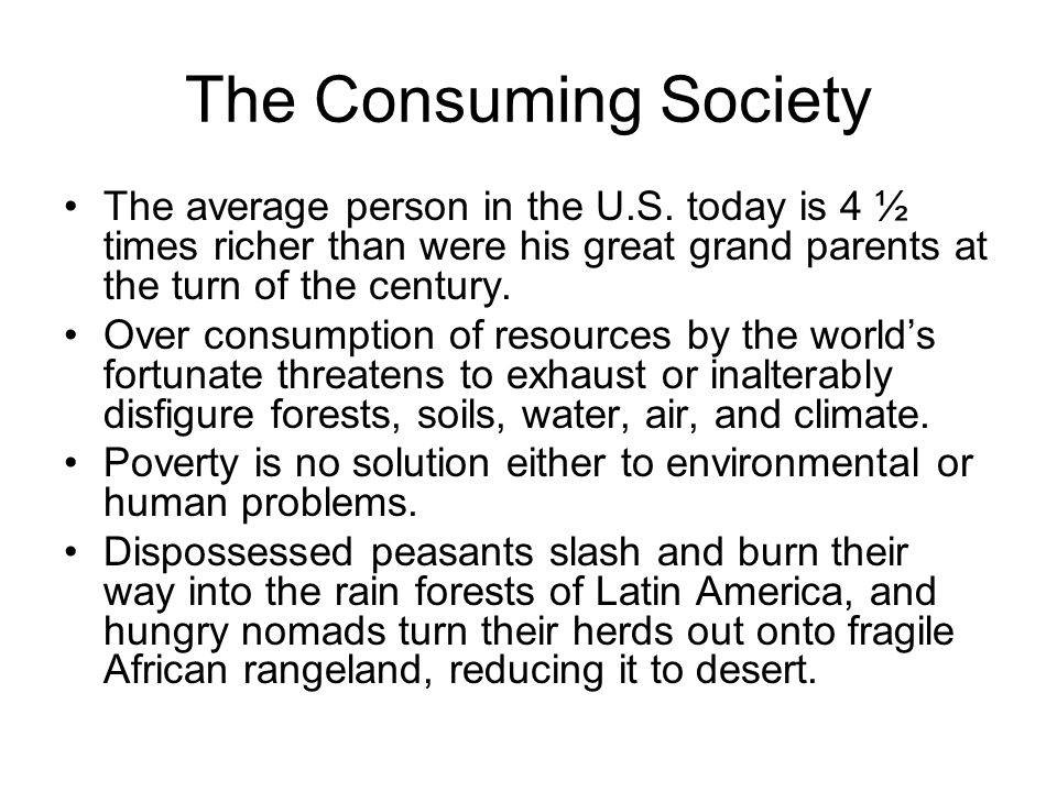 The Consuming Society The average person in the U.S. today is 4 ½ times richer than were his great grand parents at the turn of the century. Over cons