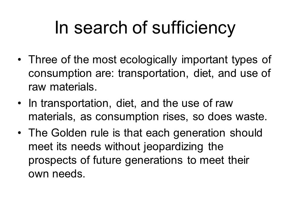 In search of sufficiency Three of the most ecologically important types of consumption are: transportation, diet, and use of raw materials. In transpo