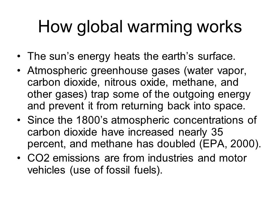How global warming works The sun's energy heats the earth's surface. Atmospheric greenhouse gases (water vapor, carbon dioxide, nitrous oxide, methane