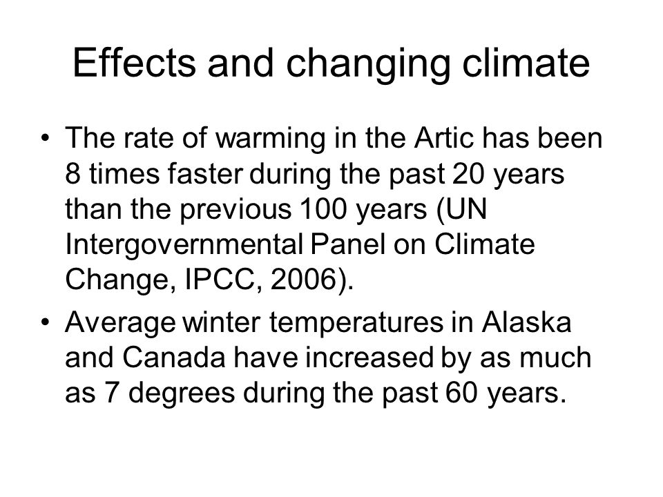 Effects and changing climate The rate of warming in the Artic has been 8 times faster during the past 20 years than the previous 100 years (UN Intergo