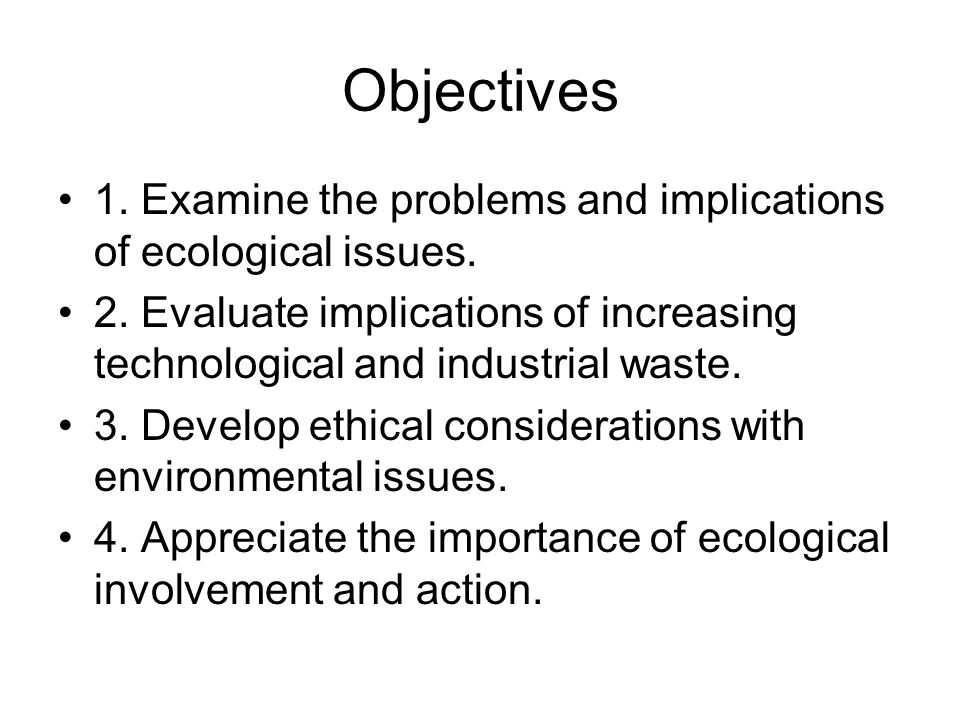 Objectives 1. Examine the problems and implications of ecological issues. 2. Evaluate implications of increasing technological and industrial waste. 3