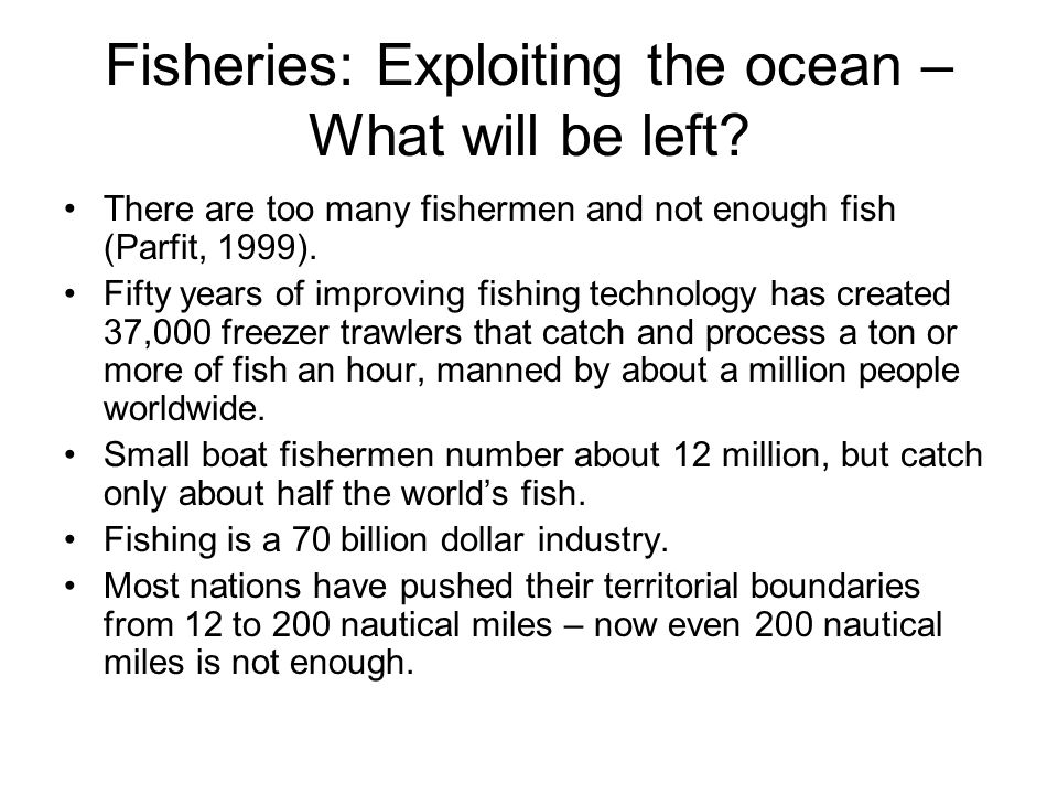 Fisheries: Exploiting the ocean – What will be left? There are too many fishermen and not enough fish (Parfit, 1999). Fifty years of improving fishing