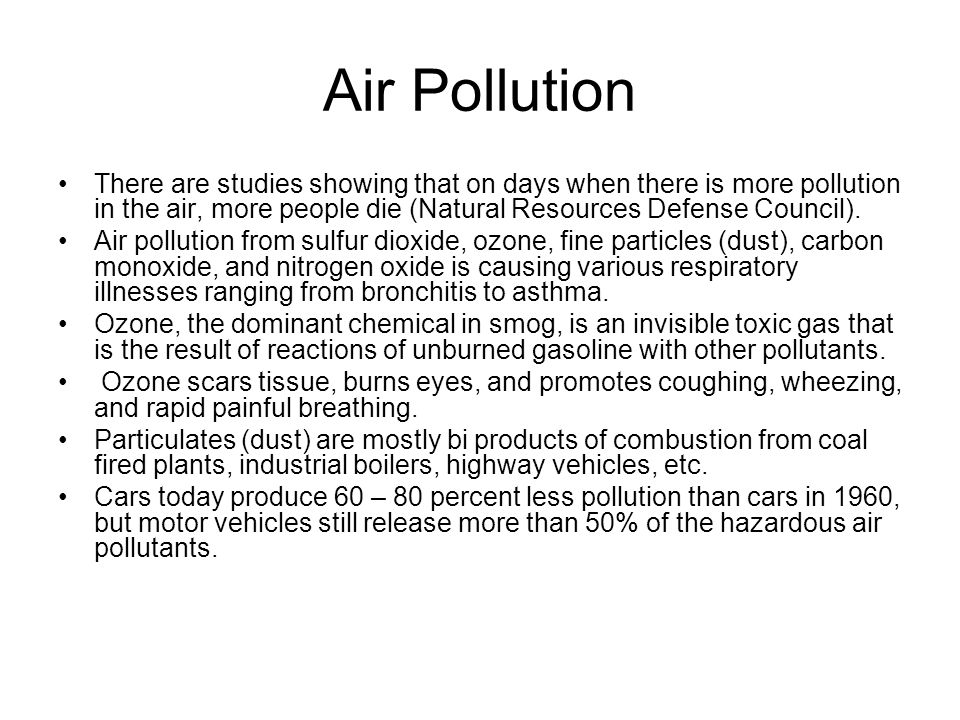 Air Pollution There are studies showing that on days when there is more pollution in the air, more people die (Natural Resources Defense Council). Air