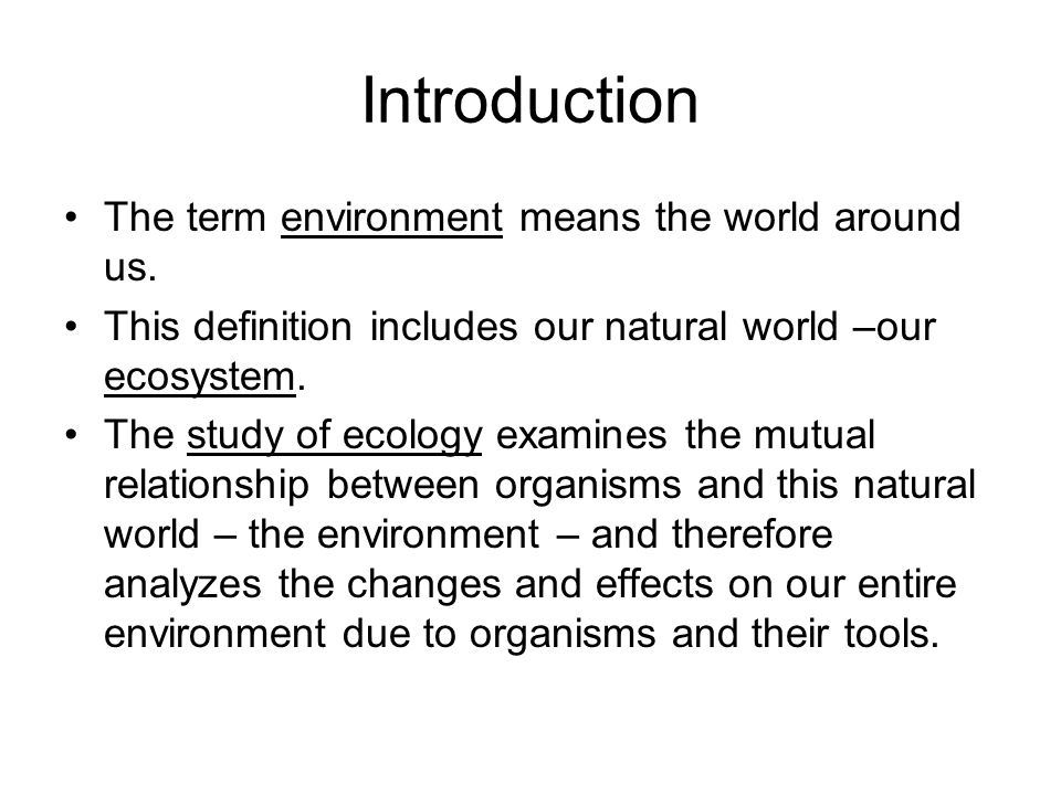 Introduction The term environment means the world around us. This definition includes our natural world –our ecosystem. The study of ecology examines