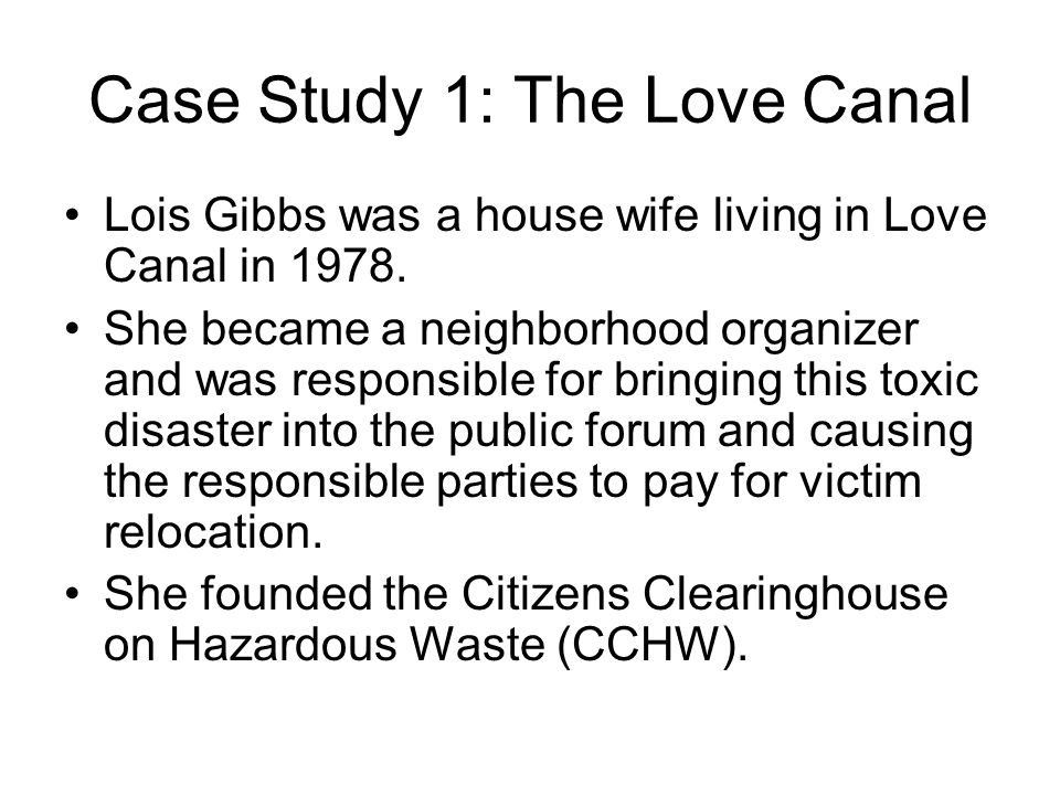 Case Study 1: The Love Canal Lois Gibbs was a house wife living in Love Canal in 1978. She became a neighborhood organizer and was responsible for bri