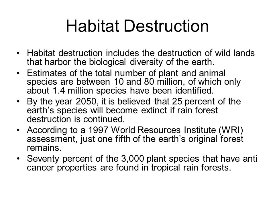 Habitat Destruction Habitat destruction includes the destruction of wild lands that harbor the biological diversity of the earth. Estimates of the tot