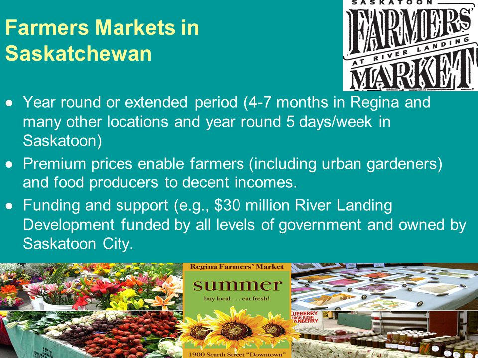 Farmers Markets in Saskatchewan Year round or extended period (4-7 months in Regina and many other locations and year round 5 days/week in Saskatoon)