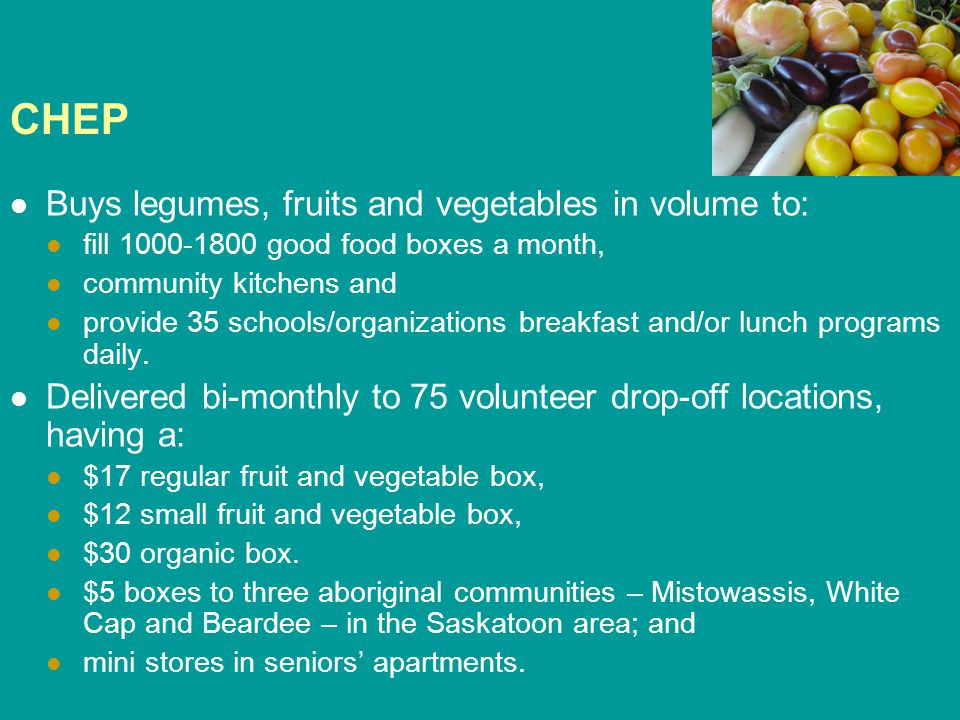 CHEP Buys legumes, fruits and vegetables in volume to: fill 1000-1800 good food boxes a month, community kitchens and provide 35 schools/organizations breakfast and/or lunch programs daily.