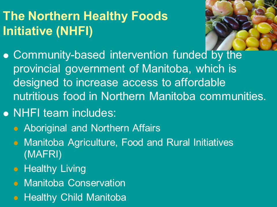 The Northern Healthy Foods Initiative (NHFI) Community-based intervention funded by the provincial government of Manitoba, which is designed to increase access to affordable nutritious food in Northern Manitoba communities.
