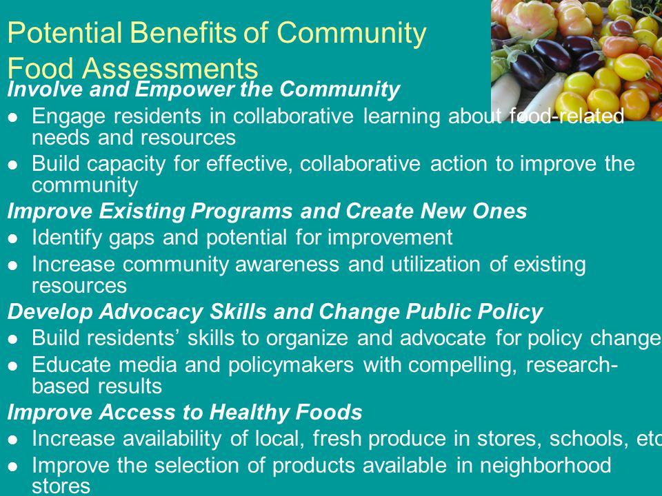 Potential Benefits of Community Food Assessments Involve and Empower the Community Engage residents in collaborative learning about food-related needs and resources Build capacity for effective, collaborative action to improve the community Improve Existing Programs and Create New Ones Identify gaps and potential for improvement Increase community awareness and utilization of existing resources Develop Advocacy Skills and Change Public Policy Build residents' skills to organize and advocate for policy change Educate media and policymakers with compelling, research- based results Improve Access to Healthy Foods Increase availability of local, fresh produce in stores, schools, etc.