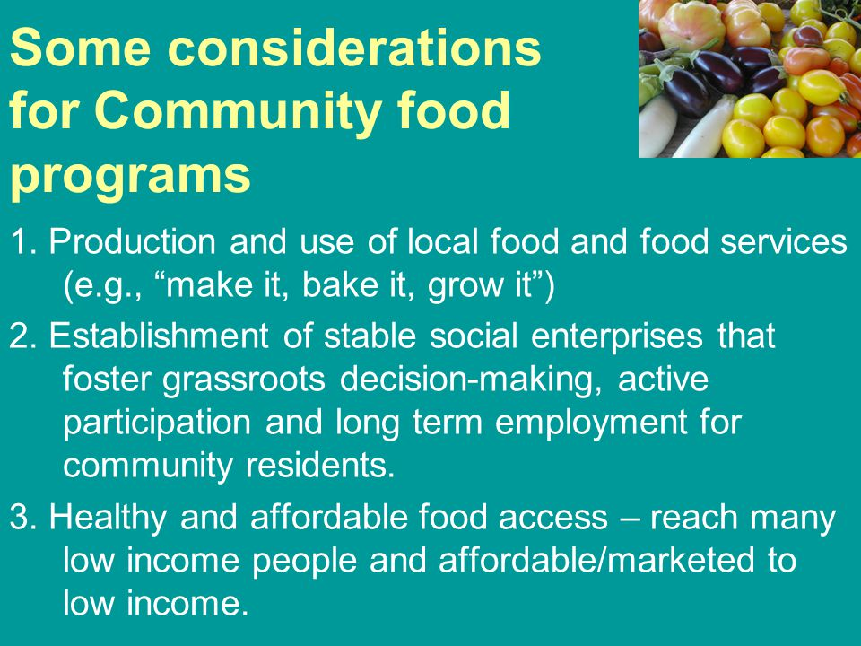 """Some considerations for Community food programs 1. Production and use of local food and food services (e.g., """"make it, bake it, grow it"""") 2. Establish"""