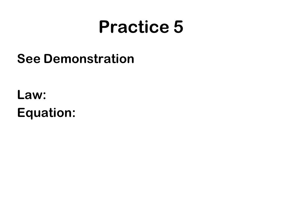 Practice 5 See Demonstration Law: Equation: