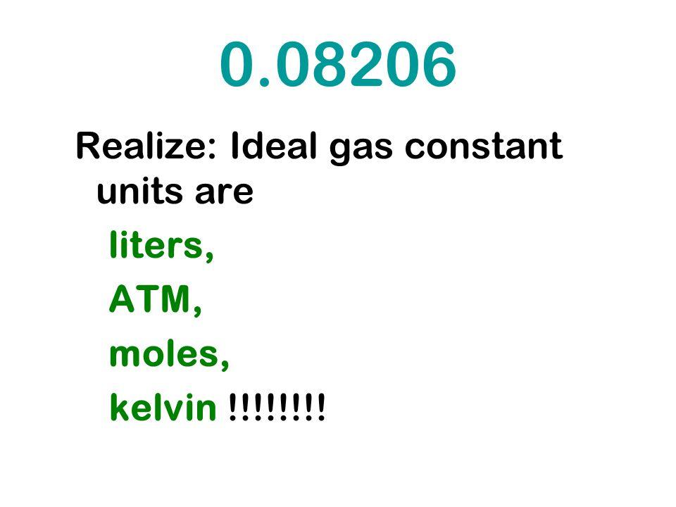 0.08206 Realize: Ideal gas constant units are liters, ATM, moles, kelvin !!!!!!!!
