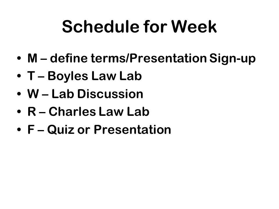 Schedule for Week M – define terms/Presentation Sign-up T – Boyles Law Lab W – Lab Discussion R – Charles Law Lab F – Quiz or Presentation