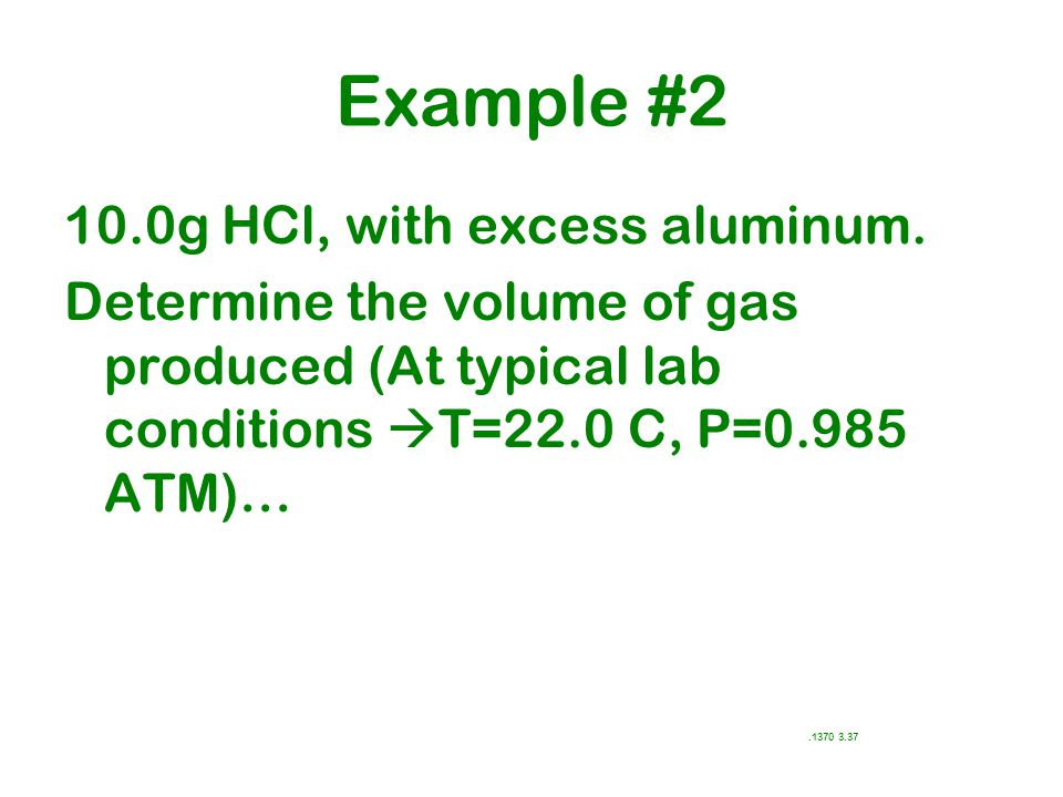 Example #2 10.0g HCl, with excess aluminum. Determine the volume of gas produced (At typical lab conditions  T=22.0 C, P=0.985 ATM)….1370 3.37