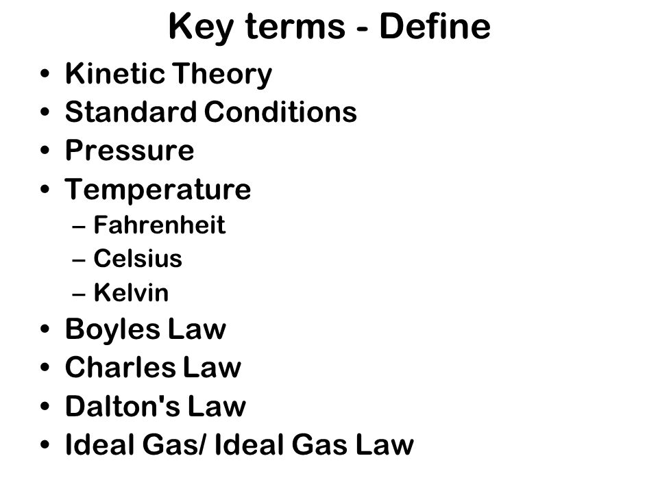 Key terms - Define Kinetic Theory Standard Conditions Pressure Temperature –Fahrenheit –Celsius –Kelvin Boyles Law Charles Law Dalton's Law Ideal Gas/