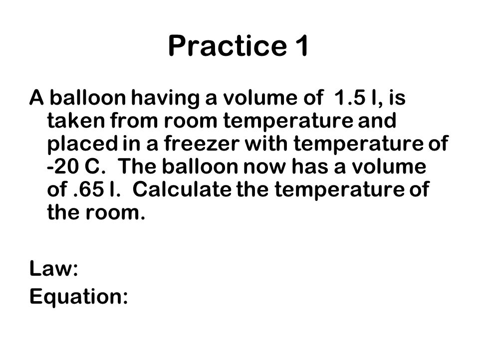 Practice 1 A balloon having a volume of 1.5 l, is taken from room temperature and placed in a freezer with temperature of -20 C. The balloon now has a