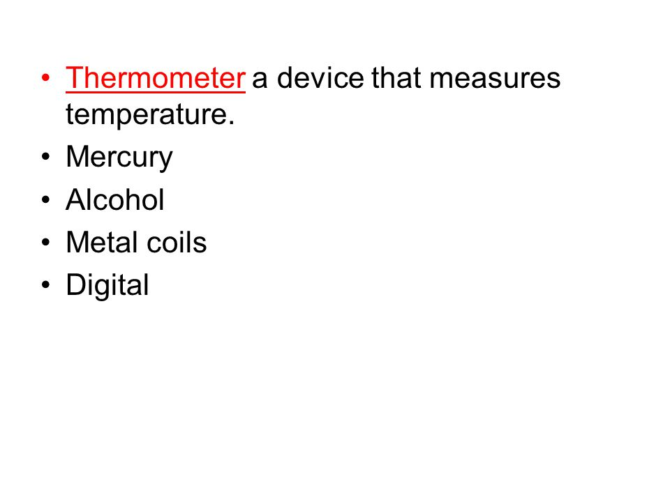 Thermometer a device that measures temperature. Mercury Alcohol Metal coils Digital