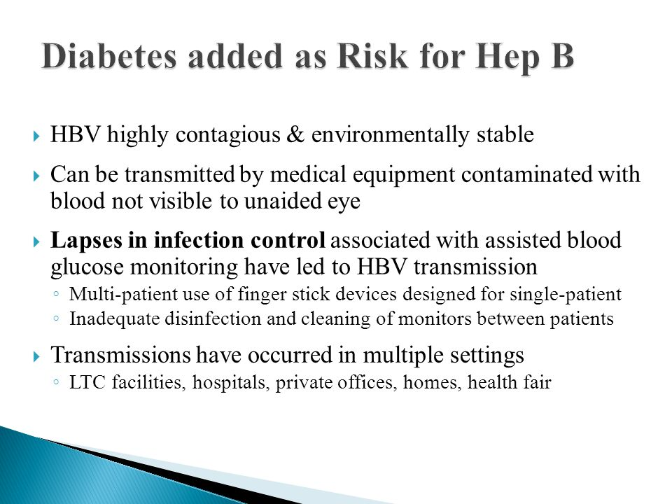  HBV highly contagious & environmentally stable  Can be transmitted by medical equipment contaminated with blood not visible to unaided eye  Lapses in infection control associated with assisted blood glucose monitoring have led to HBV transmission ◦ Multi-patient use of finger stick devices designed for single-patient ◦ Inadequate disinfection and cleaning of monitors between patients  Transmissions have occurred in multiple settings ◦ LTC facilities, hospitals, private offices, homes, health fair