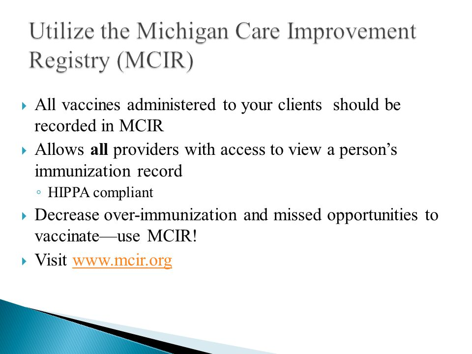  All vaccines administered to your clients should be recorded in MCIR  Allows all providers with access to view a person's immunization record ◦ HIPPA compliant  Decrease over-immunization and missed opportunities to vaccinate—use MCIR.