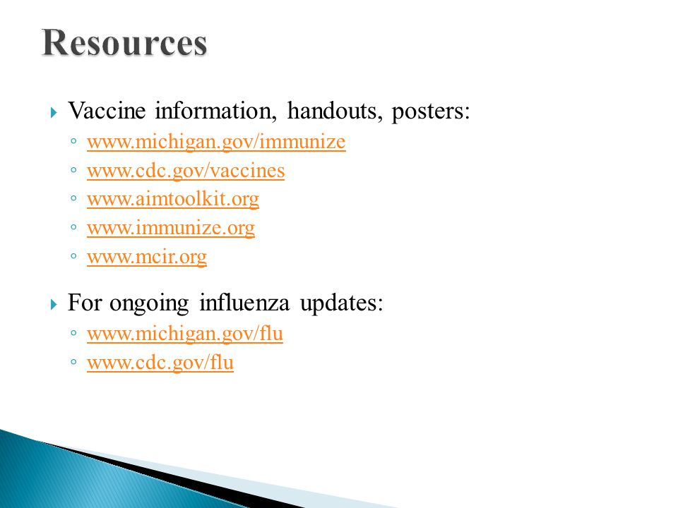  Vaccine information, handouts, posters: ◦ www.michigan.gov/immunize www.michigan.gov/immunize ◦ www.cdc.gov/vaccines www.cdc.gov/vaccines ◦ www.aimtoolkit.org www.aimtoolkit.org ◦ www.immunize.org www.immunize.org ◦ www.mcir.org www.mcir.org  For ongoing influenza updates: ◦ www.michigan.gov/flu www.michigan.gov/flu ◦ www.cdc.gov/flu www.cdc.gov/flu