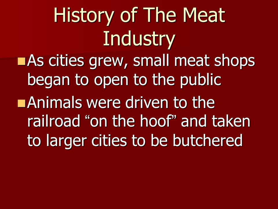 History of The Meat Industry As cities grew, small meat shops began to open to the public As cities grew, small meat shops began to open to the public Animals were driven to the railroad on the hoof and taken to larger cities to be butchered Animals were driven to the railroad on the hoof and taken to larger cities to be butchered