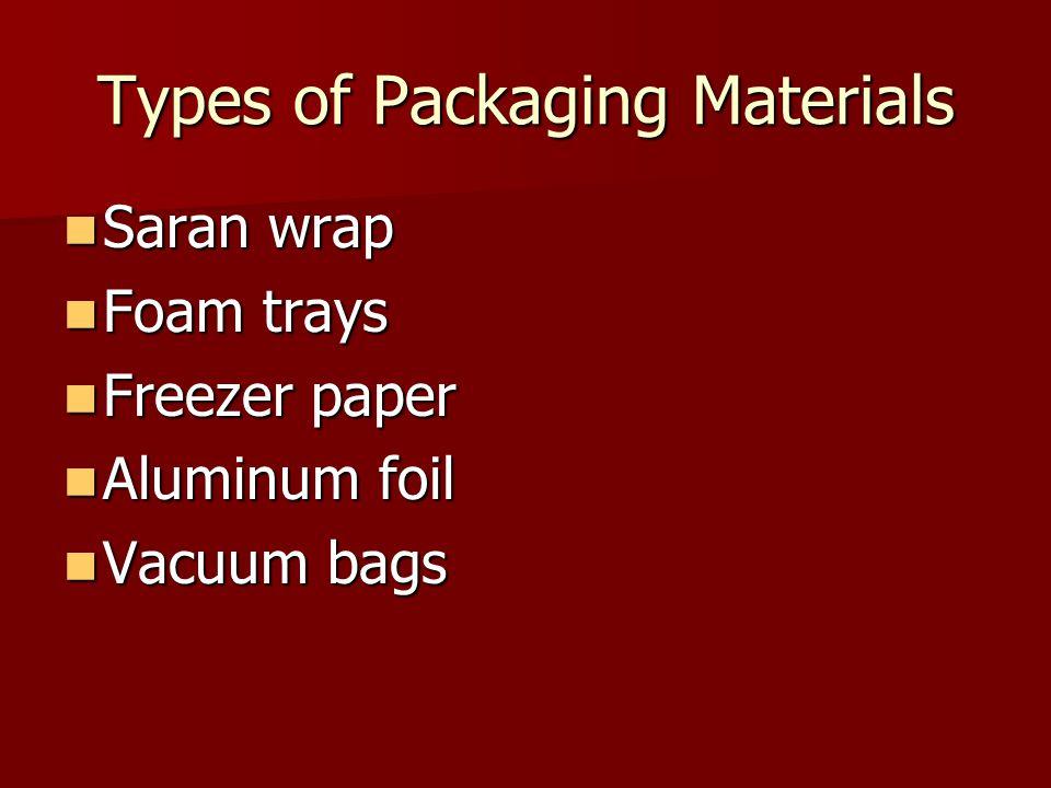 Types of Packaging Materials Saran wrap Saran wrap Foam trays Foam trays Freezer paper Freezer paper Aluminum foil Aluminum foil Vacuum bags Vacuum ba