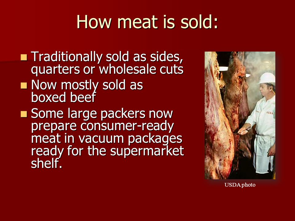 How meat is sold: Traditionally sold as sides, quarters or wholesale cuts Traditionally sold as sides, quarters or wholesale cuts Now mostly sold as boxed beef Now mostly sold as boxed beef Some large packers now prepare consumer-ready meat in vacuum packages ready for the supermarket shelf.