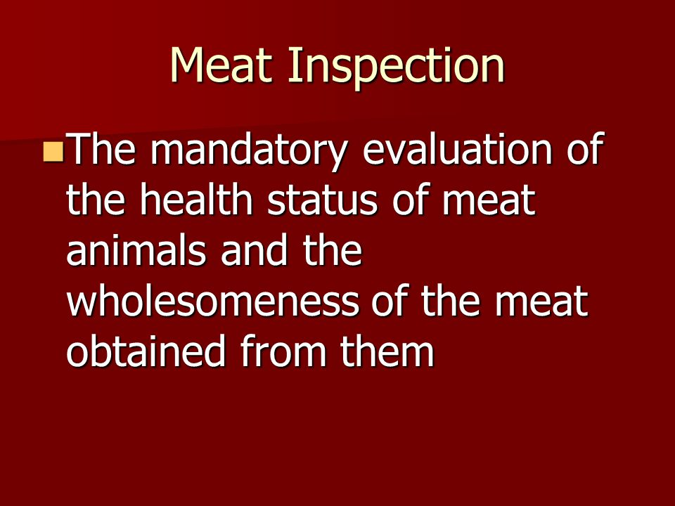 Meat Inspection The mandatory evaluation of the health status of meat animals and the wholesomeness of the meat obtained from them The mandatory evaluation of the health status of meat animals and the wholesomeness of the meat obtained from them