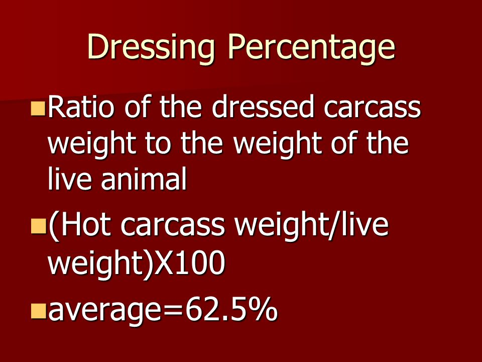 Dressing Percentage Ratio of the dressed carcass weight to the weight of the live animal Ratio of the dressed carcass weight to the weight of the live animal (Hot carcass weight/live weight)X100 (Hot carcass weight/live weight)X100 average=62.5% average=62.5%