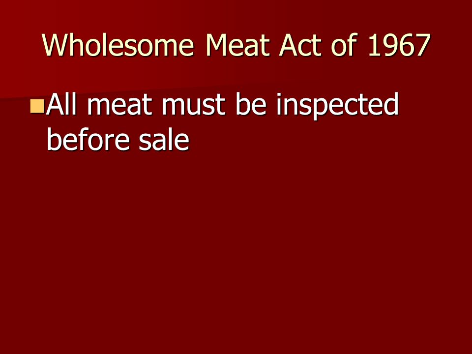 Wholesome Meat Act of 1967 All meat must be inspected before sale All meat must be inspected before sale