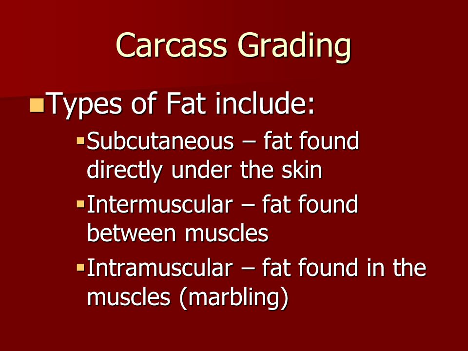 Carcass Grading Types of Fat include: Types of Fat include:  Subcutaneous – fat found directly under the skin  Intermuscular – fat found between muscles  Intramuscular – fat found in the muscles (marbling)