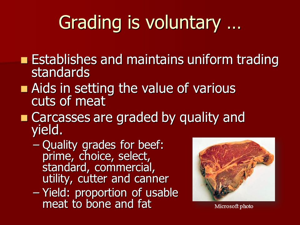 Grading is voluntary … Establishes and maintains uniform trading standards Establishes and maintains uniform trading standards Aids in setting the value of various cuts of meat Aids in setting the value of various cuts of meat Carcasses are graded by quality and yield.