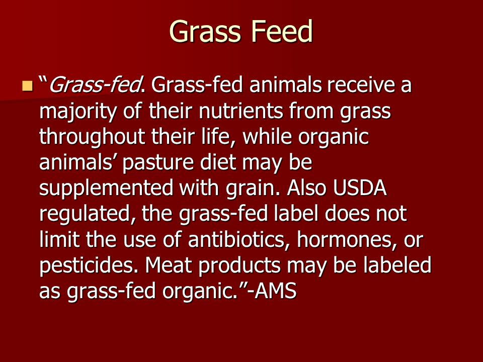 """Grass Feed """"Grass-fed. Grass-fed animals receive a majority of their nutrients from grass throughout their life, while organic animals' pasture diet m"""