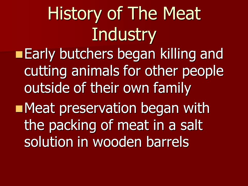 History of The Meat Industry Early butchers began killing and cutting animals for other people outside of their own family Early butchers began killing and cutting animals for other people outside of their own family Meat preservation began with the packing of meat in a salt solution in wooden barrels Meat preservation began with the packing of meat in a salt solution in wooden barrels