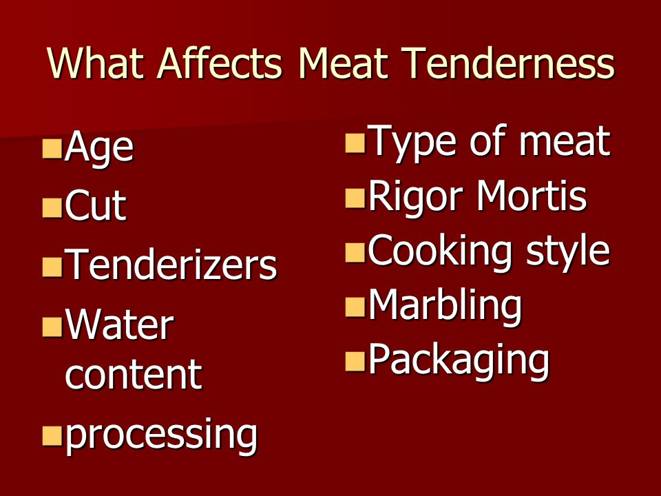 What Affects Meat Tenderness Age Age Cut Cut Tenderizers Tenderizers Water content Water content processing processing Type of meat Type of meat Rigor Mortis Rigor Mortis Cooking style Cooking style Marbling Marbling Packaging Packaging