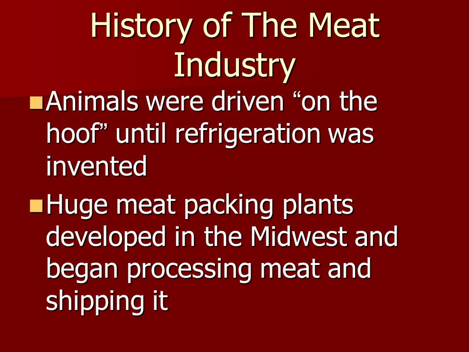 History of The Meat Industry Animals were driven on the hoof until refrigeration was invented Animals were driven on the hoof until refrigeration was invented Huge meat packing plants developed in the Midwest and began processing meat and shipping it Huge meat packing plants developed in the Midwest and began processing meat and shipping it