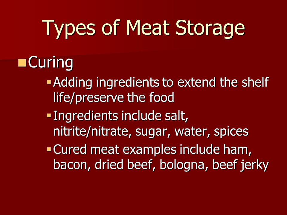 Types of Meat Storage Curing Curing  Adding ingredients to extend the shelf life/preserve the food  Ingredients include salt, nitrite/nitrate, sugar, water, spices  Cured meat examples include ham, bacon, dried beef, bologna, beef jerky