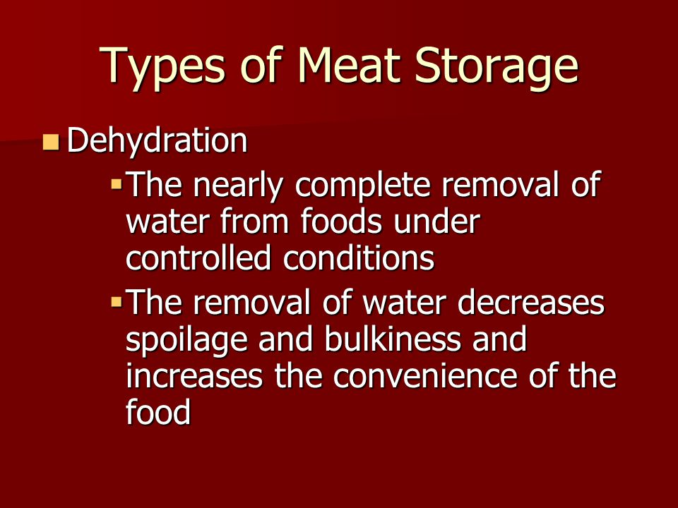 Types of Meat Storage Dehydration Dehydration  The nearly complete removal of water from foods under controlled conditions  The removal of water decreases spoilage and bulkiness and increases the convenience of the food