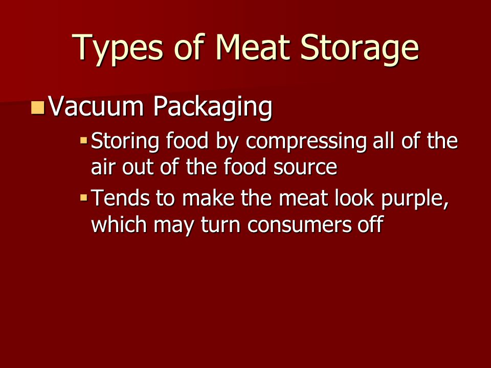 Types of Meat Storage Vacuum Packaging Vacuum Packaging  Storing food by compressing all of the air out of the food source  Tends to make the meat look purple, which may turn consumers off