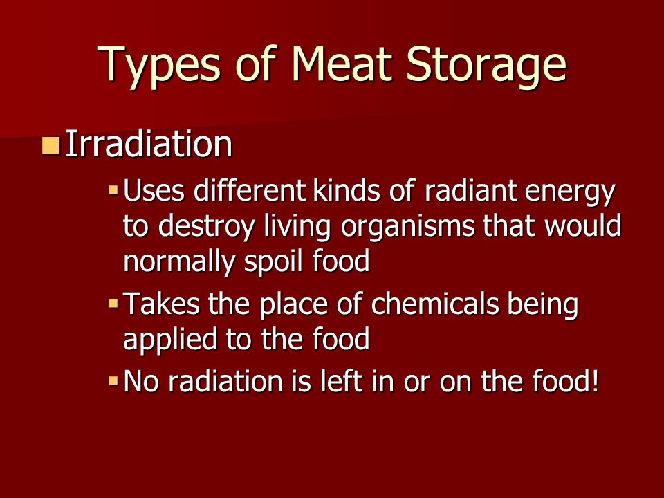 Types of Meat Storage Irradiation Irradiation  Uses different kinds of radiant energy to destroy living organisms that would normally spoil food  Takes the place of chemicals being applied to the food  No radiation is left in or on the food!
