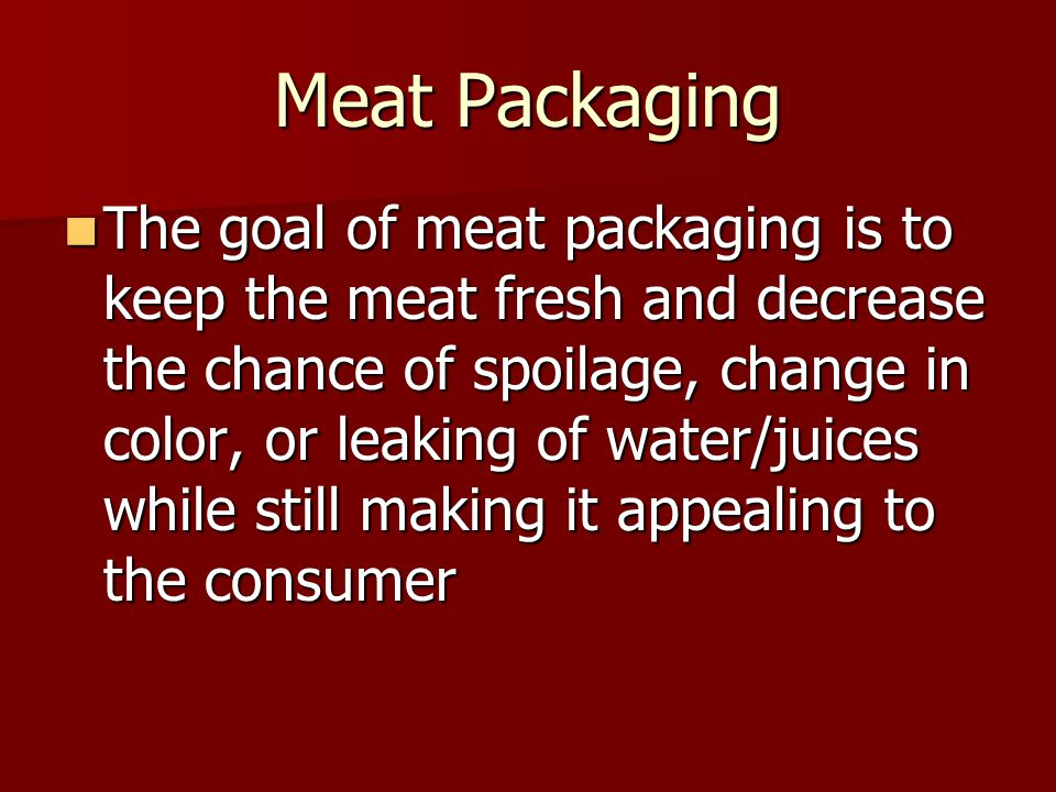Meat Packaging The goal of meat packaging is to keep the meat fresh and decrease the chance of spoilage, change in color, or leaking of water/juices while still making it appealing to the consumer The goal of meat packaging is to keep the meat fresh and decrease the chance of spoilage, change in color, or leaking of water/juices while still making it appealing to the consumer