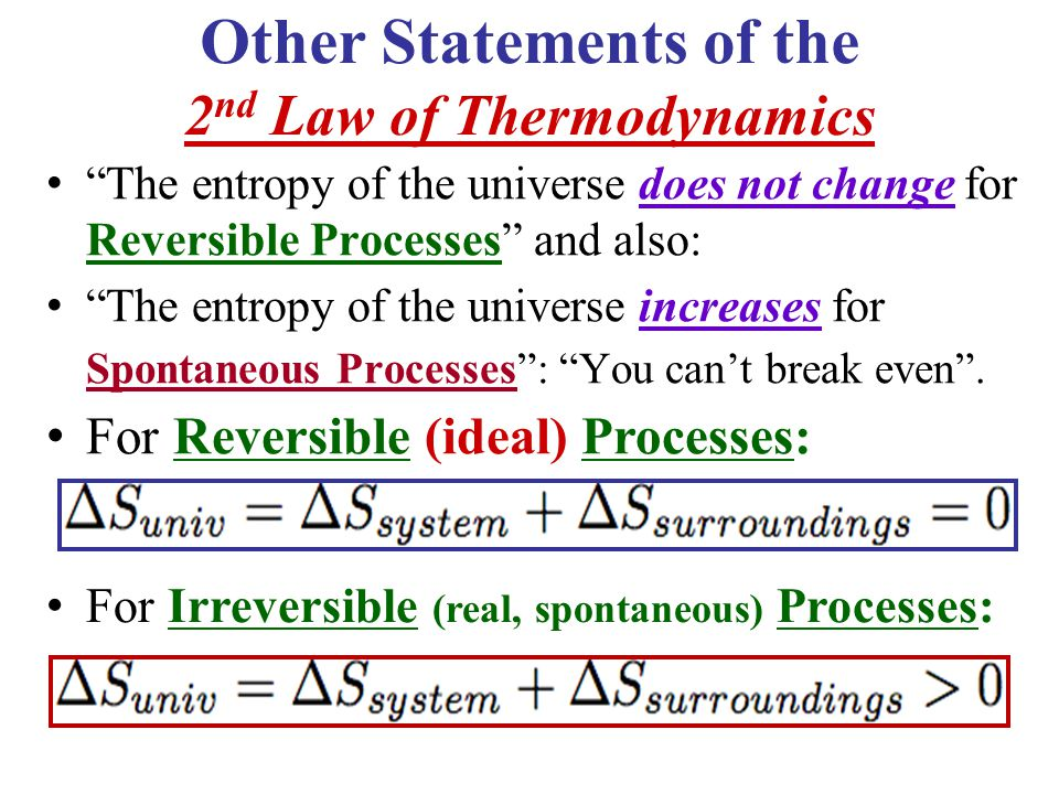 Other Statements of the 2 nd Law of Thermodynamics The entropy of the universe does not change for Reversible Processes and also: The entropy of the universe increases for Spontaneous Processes : You can't break even .