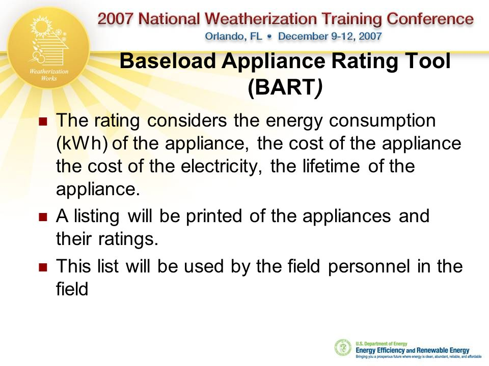 Baseload Appliance Rating Tool (BART) The rating considers the energy consumption (kWh) of the appliance, the cost of the appliance the cost of the electricity, the lifetime of the appliance.