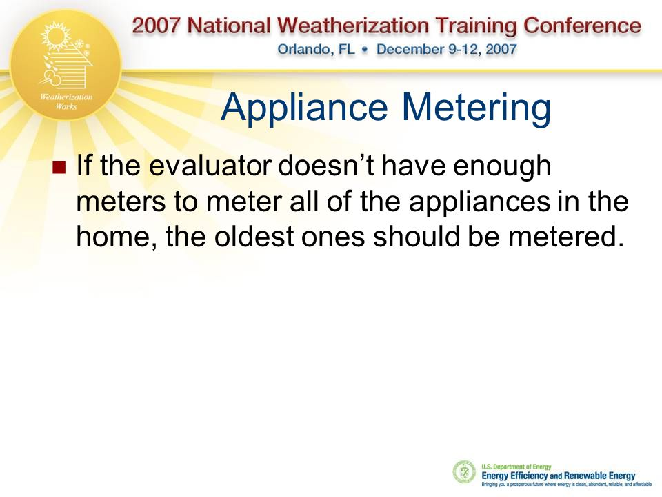 Appliance Metering If the evaluator doesn't have enough meters to meter all of the appliances in the home, the oldest ones should be metered.