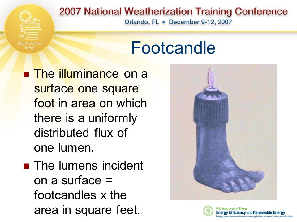 Footcandle The illuminance on a surface one square foot in area on which there is a uniformly distributed flux of one lumen.