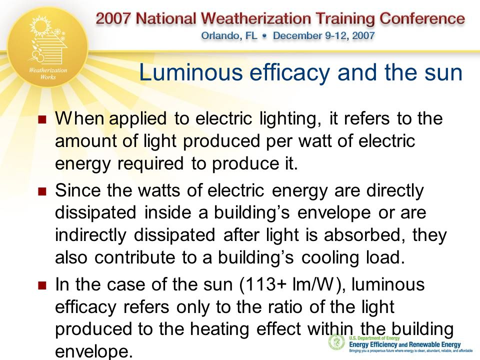 Luminous efficacy and the sun When applied to electric lighting, it refers to the amount of light produced per watt of electric energy required to produce it.